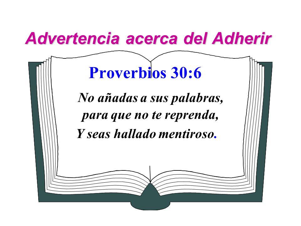 Advertencia acerca del Adherir Proverbios 30:6 No añadas a sus palabras, para que no te reprenda, Y seas hallado mentiroso.