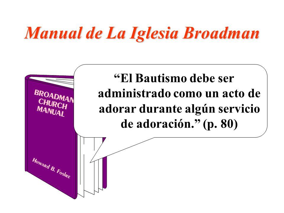 Manual de La Iglesia Broadman El Bautismo debe ser administrado como un acto de adorar durante algún servicio de adoración. (p. 80)