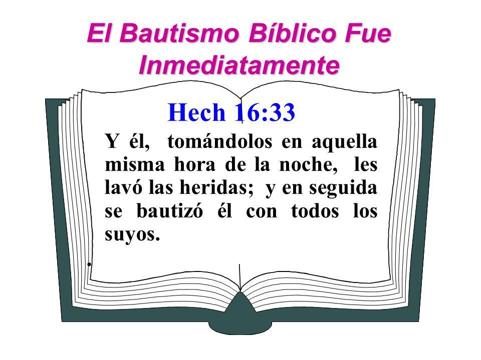 El Bautismo Bíblico Fue Inmediatamente Hech 16:33 Y él, tomándolos en aquella misma hora de la noche, les lavó las heridas; y en seguida se bautizó él