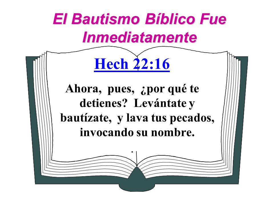 El Bautismo Bíblico Fue Inmediatamente Hech 22:16 Ahora, pues, ¿por qué te detienes? Levántate y bautízate, y lava tus pecados, invocando su nombre..