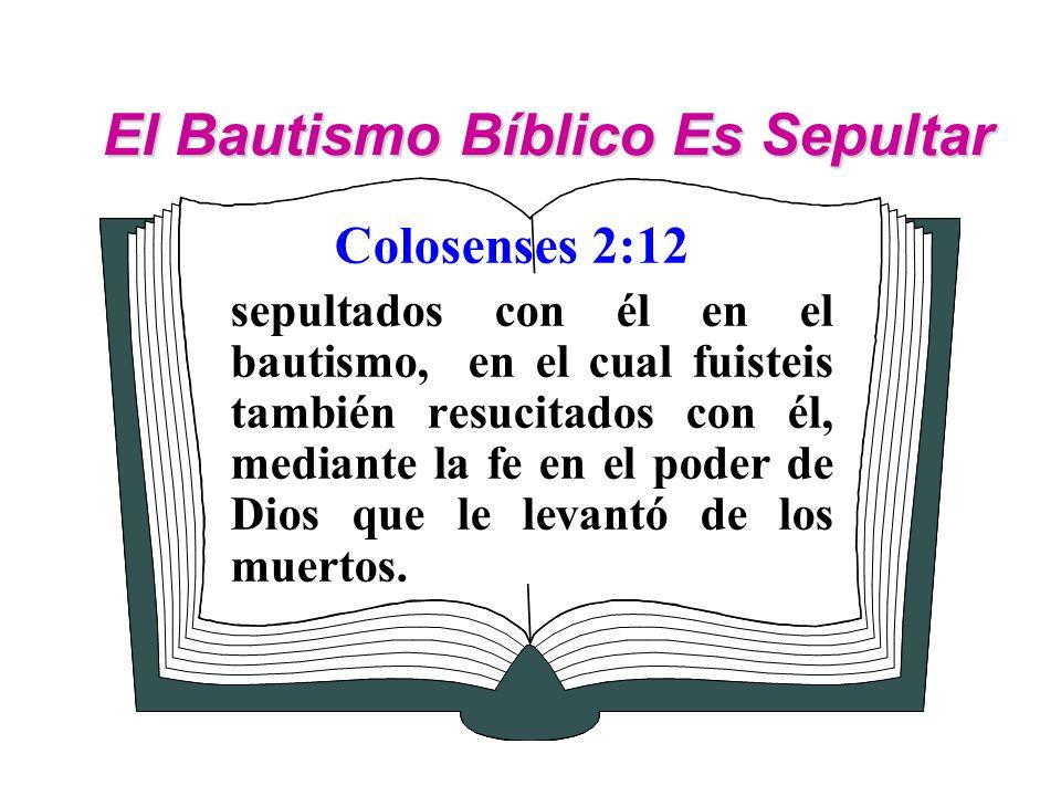 El Bautismo Bíblico Es Sepultar Colosenses 2:12 sepultados con él en el bautismo, en el cual fuisteis también resucitados con él, mediante la fe en el