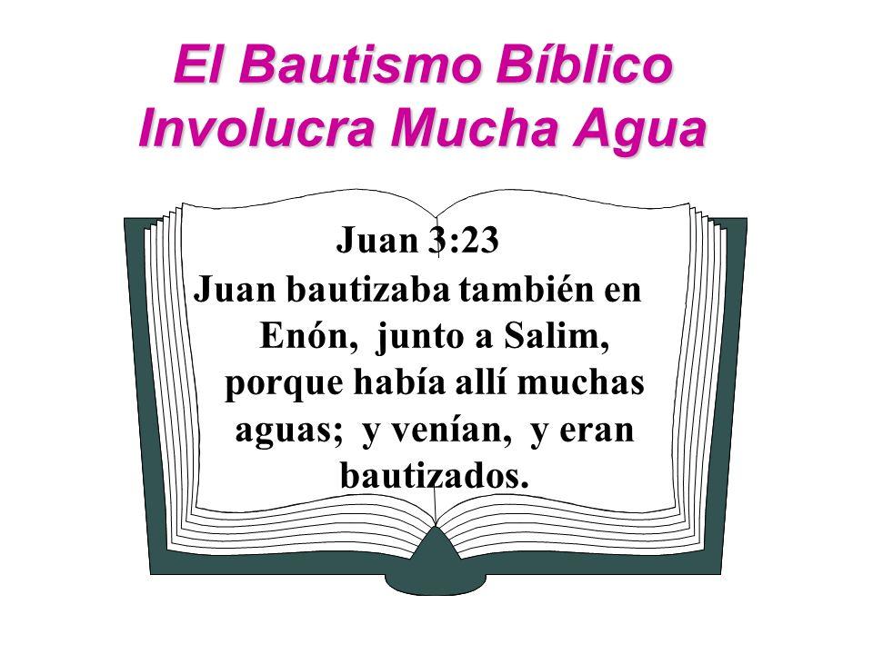 El Bautismo Bíblico Involucra Mucha Agua Juan 3:23 Juan bautizaba también en Enón, junto a Salim, porque había allí muchas aguas; y venían, y eran bau