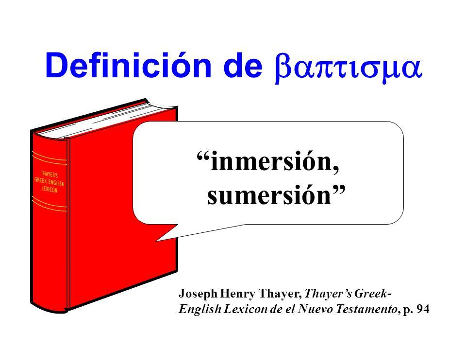 Definición de inmersión, sumersión Joseph Henry Thayer, Thayers Greek- English Lexicon de el Nuevo Testamento, p. 94