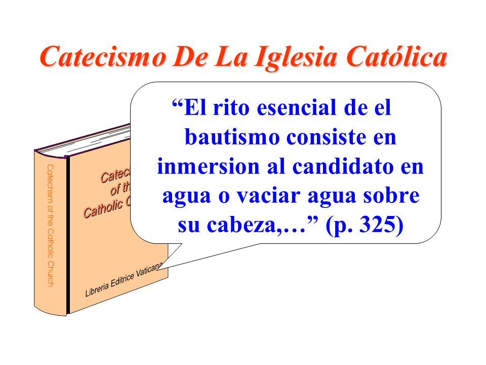 Catecismo De La Iglesia Católica El rito esencial de el bautismo consiste en inmersion al candidato en agua o vaciar agua sobre su cabeza,… (p. 325)