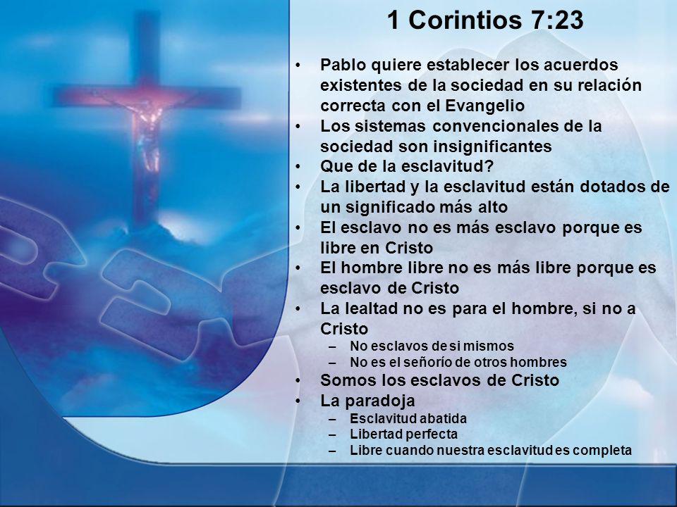 1 Corintios 7:23 Pablo quiere establecer los acuerdos existentes de la sociedad en su relación correcta con el Evangelio Los sistemas convencionales d