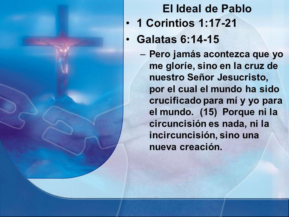 El Ideal de Pablo 1 Corintios 1:17-21 Galatas 6:14-15 –Pero jamás acontezca que yo me gloríe, sino en la cruz de nuestro Señor Jesucristo, por el cual