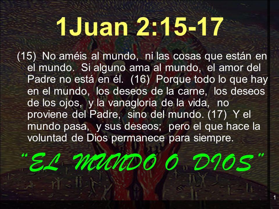 1 1Juan 2:15-17 (15) No améis al mundo, ni las cosas que están en el mundo. Si alguno ama al mundo, el amor del Padre no está en él. (16) Porque todo
