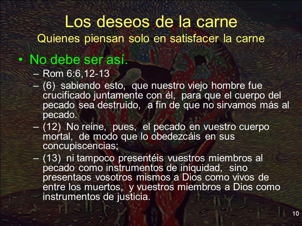 10 Los deseos de la carne Quienes piensan solo en satisfacer la carne No debe ser así. –Rom 6:6,12-13 –(6) sabiendo esto, que nuestro viejo hombre fue