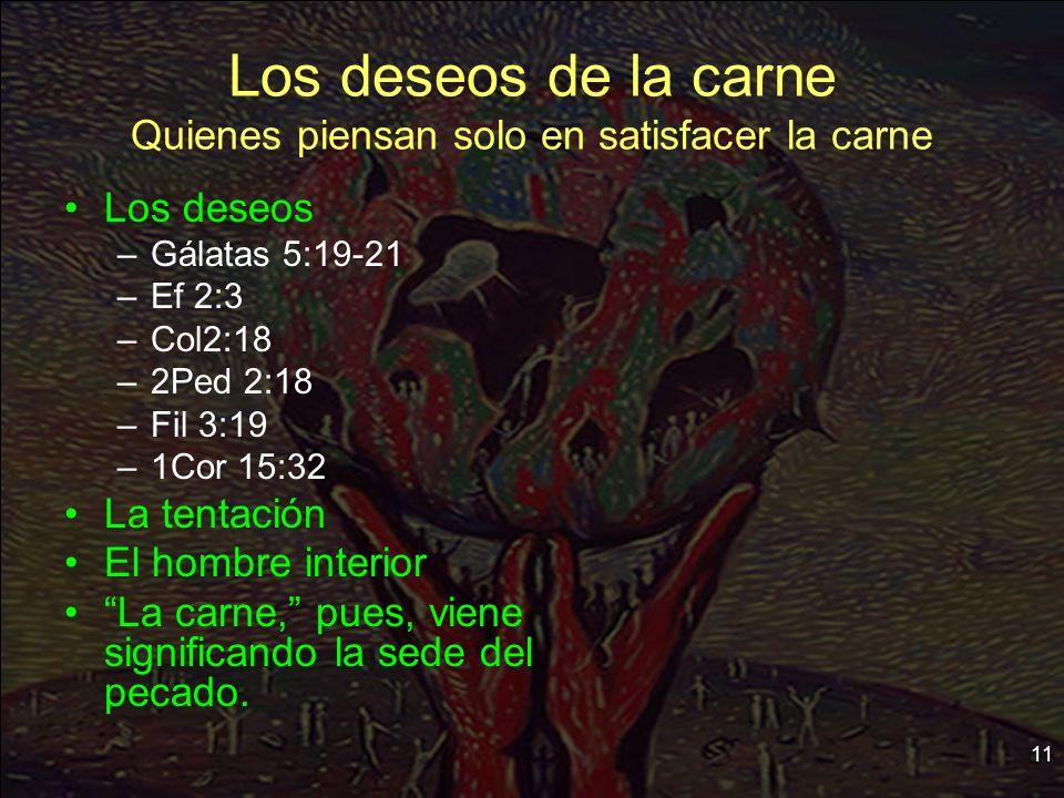 11 Los deseos de la carne Quienes piensan solo en satisfacer la carne Los deseos –Gálatas 5:19-21 –Ef 2:3 –Col2:18 –2Ped 2:18 –Fil 3:19 –1Cor 15:32 La
