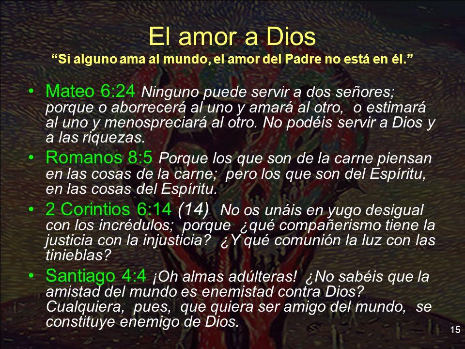 15 El amor a Dios Si alguno ama al mundo, el amor del Padre no está en él. Mateo 6:24 Ninguno puede servir a dos señores; porque o aborrecerá al uno y