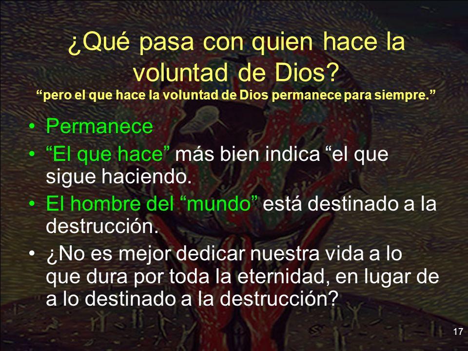 17 ¿Qué pasa con quien hace la voluntad de Dios? pero el que hace la voluntad de Dios permanece para siempre. Permanece El que hace más bien indica el