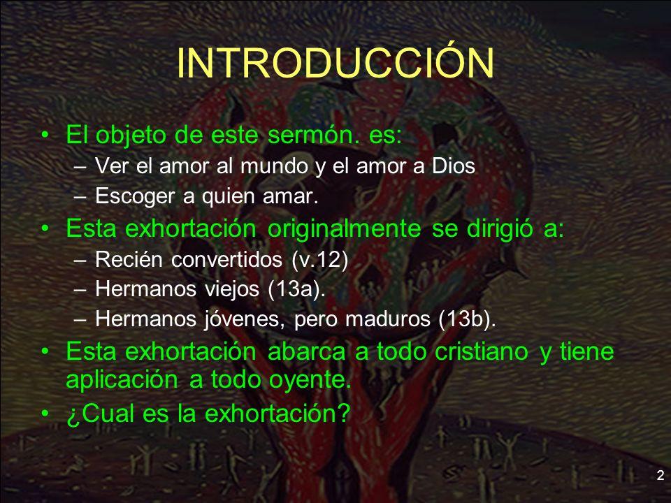 2 INTRODUCCIÓN El objeto de este sermón. es: –Ver el amor al mundo y el amor a Dios –Escoger a quien amar. Esta exhortación originalmente se dirigió a