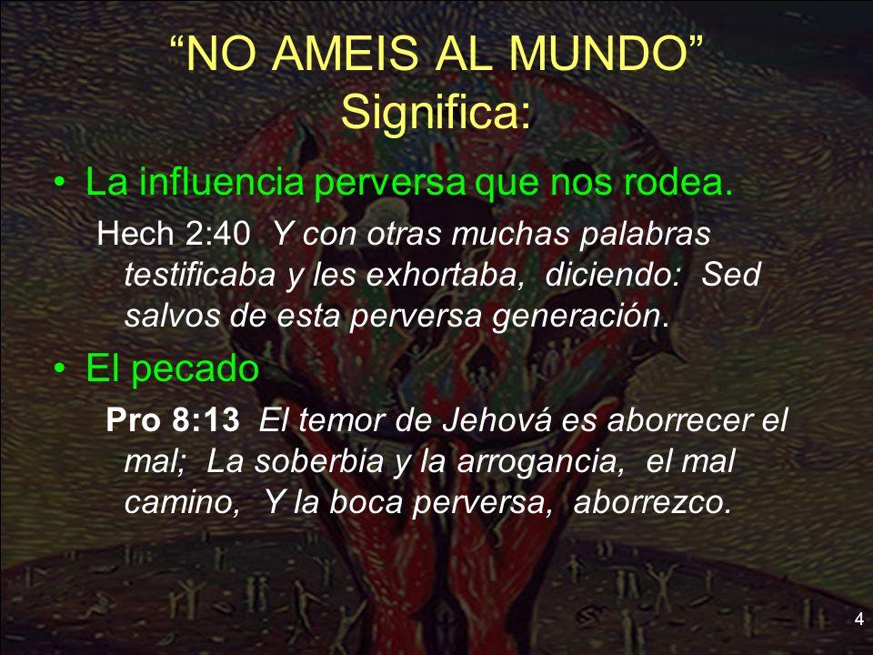 4 NO AMEIS AL MUNDO Significa: La influencia perversa que nos rodea. Hech 2:40 Y con otras muchas palabras testificaba y les exhortaba, diciendo: Sed