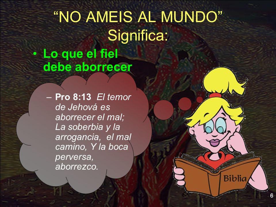 6 NO AMEIS AL MUNDO Significa: Lo que el fiel debe aborrecer –Pro 8:13 El temor de Jehová es aborrecer el mal; La soberbia y la arrogancia, el mal cam