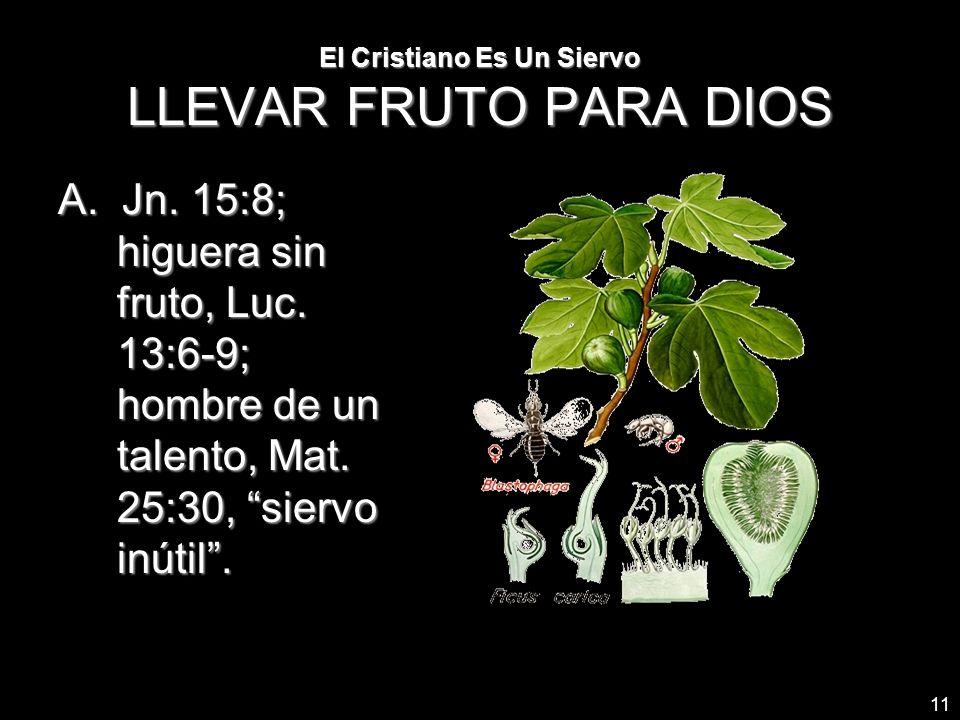 11 El Cristiano Es Un Siervo LLEVAR FRUTO PARA DIOS A. Jn. 15:8; higuera sin fruto, Luc. 13:6-9; hombre de un talento, Mat. 25:30, siervo inútil.