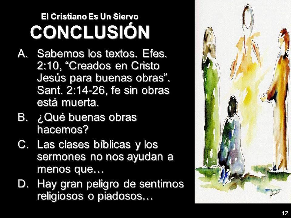 12 El Cristiano Es Un Siervo CONCLUSIÓN A.Sabemos los textos. Efes. 2:10, Creados en Cristo Jesús para buenas obras. Sant. 2:14-26, fe sin obras está
