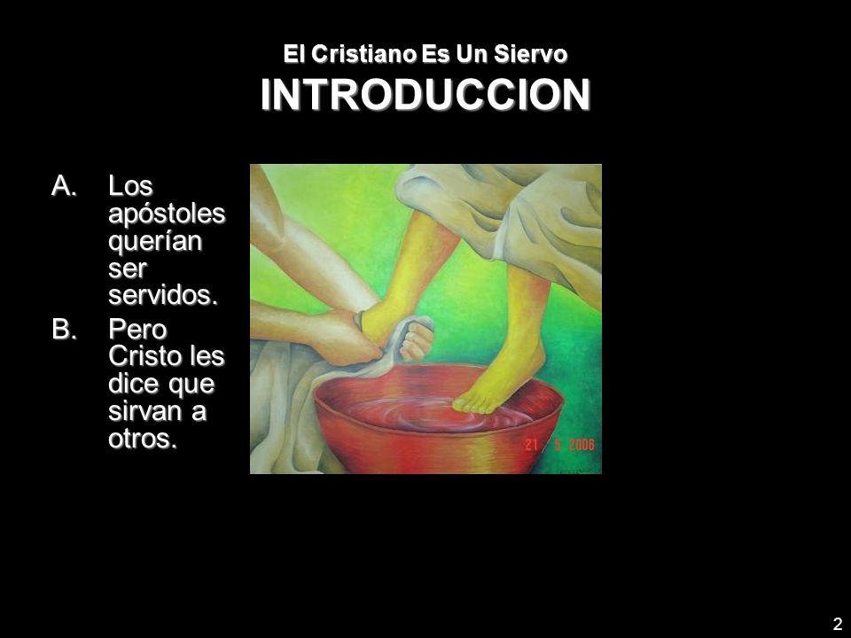 2 El Cristiano Es Un Siervo INTRODUCCION A.Los apóstoles querían ser servidos. B.Pero Cristo les dice que sirvan a otros.