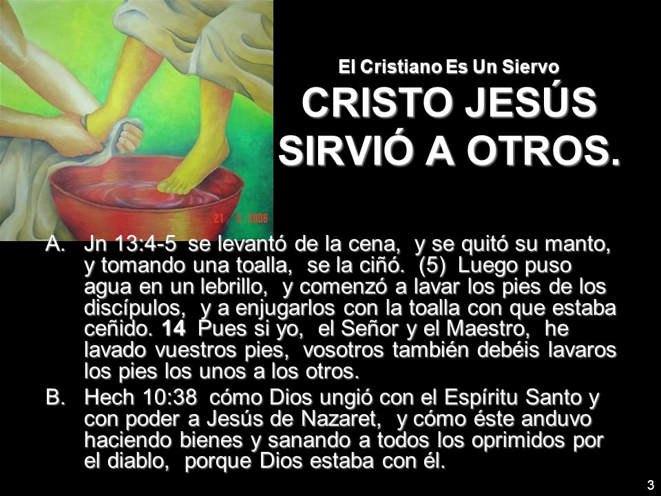 3 El Cristiano Es Un Siervo CRISTO JESÚS SIRVIÓ A OTROS. A.Jn 13:4-5 se levantó de la cena, y se quitó su manto, y tomando una toalla, se la ciñó. (5)