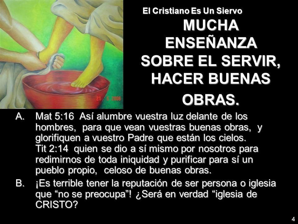 4 El Cristiano Es Un Siervo MUCHA ENSEÑANZA SOBRE EL SERVIR, HACER BUENAS OBRAS. A.Mat 5:16 Así alumbre vuestra luz delante de los hombres, para que v