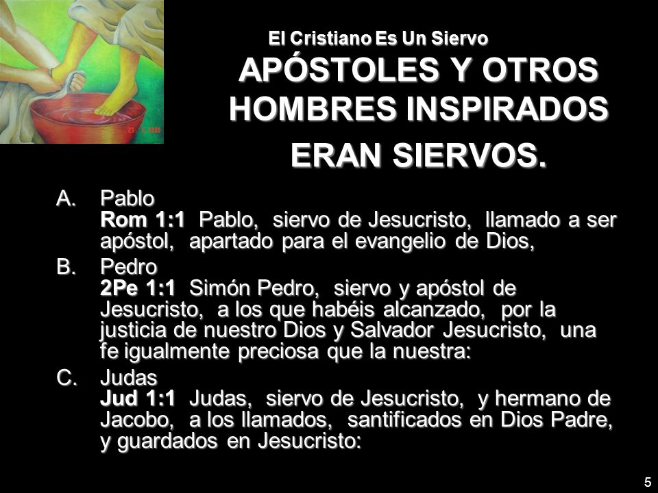 5 El Cristiano Es Un Siervo APÓSTOLES Y OTROS HOMBRES INSPIRADOS ERAN SIERVOS. A.Pablo Rom 1:1 Pablo, siervo de Jesucristo, llamado a ser apóstol, apa