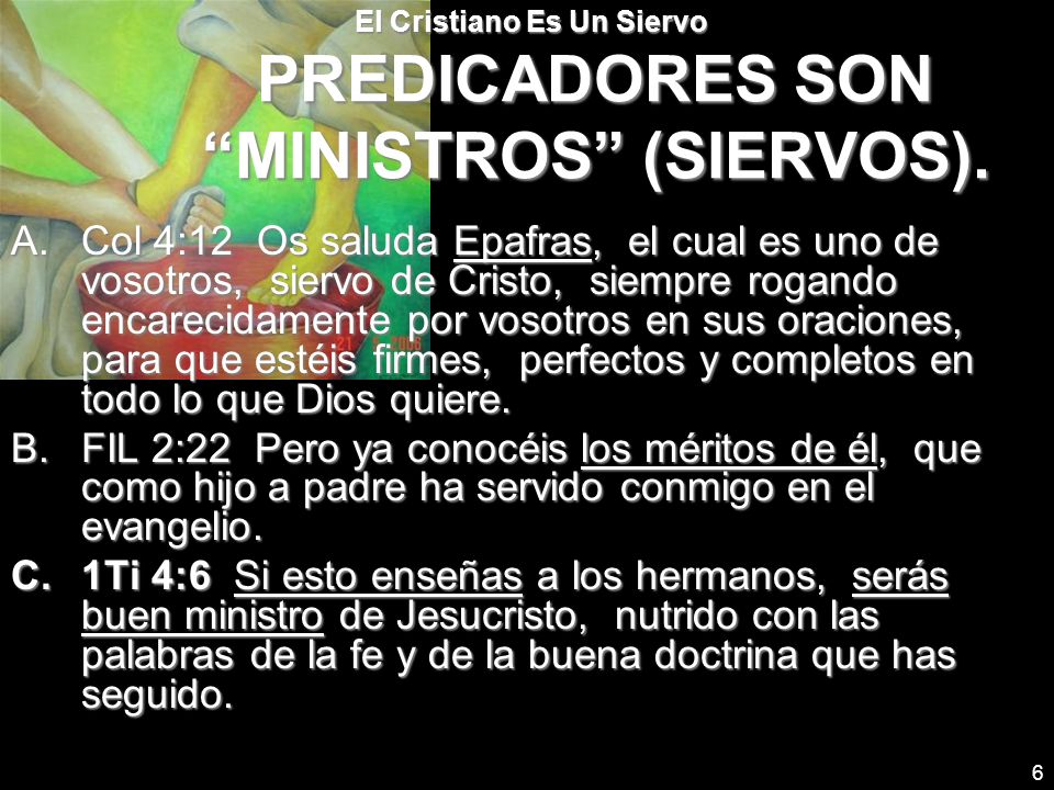 6 El Cristiano Es Un Siervo PREDICADORES SON MINISTROS (SIERVOS). A.Col 4:12 Os saluda Epafras, el cual es uno de vosotros, siervo de Cristo, siempre