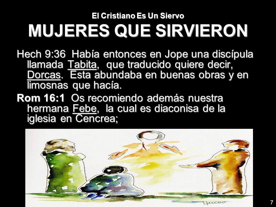 7 El Cristiano Es Un Siervo MUJERES QUE SIRVIERON Hech 9:36 Había entonces en Jope una discípula llamada Tabita, que traducido quiere decir, Dorcas. E