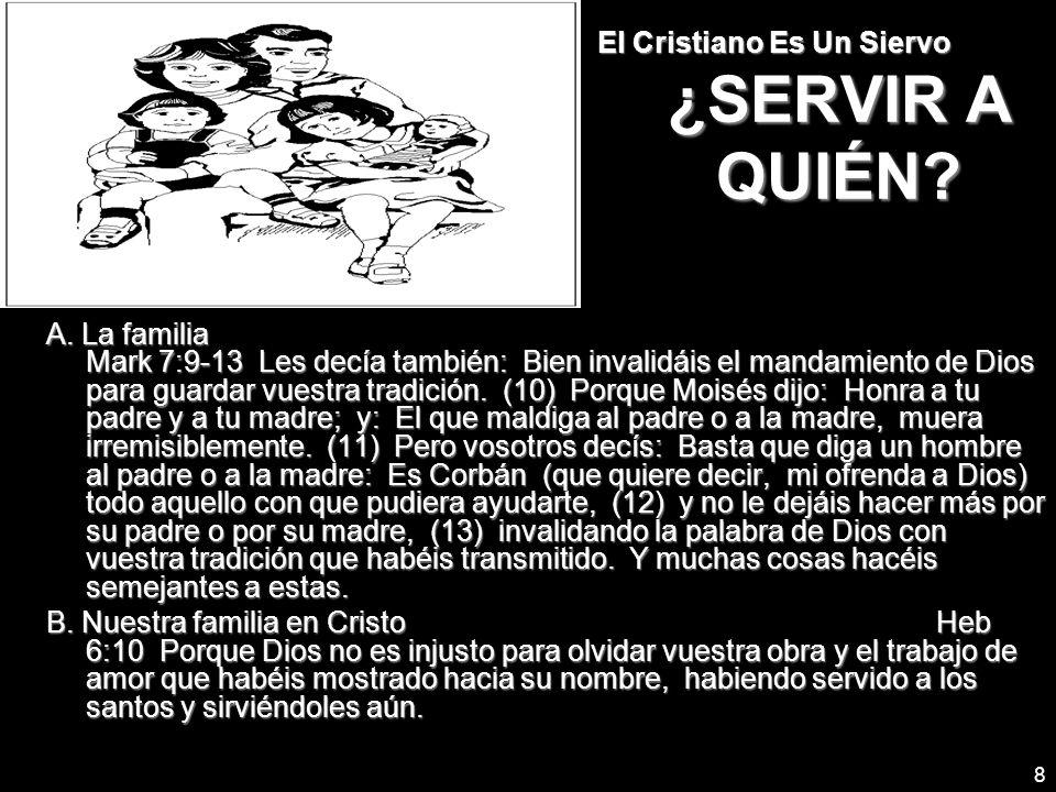 8 El Cristiano Es Un Siervo ¿SERVIR A QUIÉN? A. La familia Mark 7:9-13 Les decía también: Bien invalidáis el mandamiento de Dios para guardar vuestra
