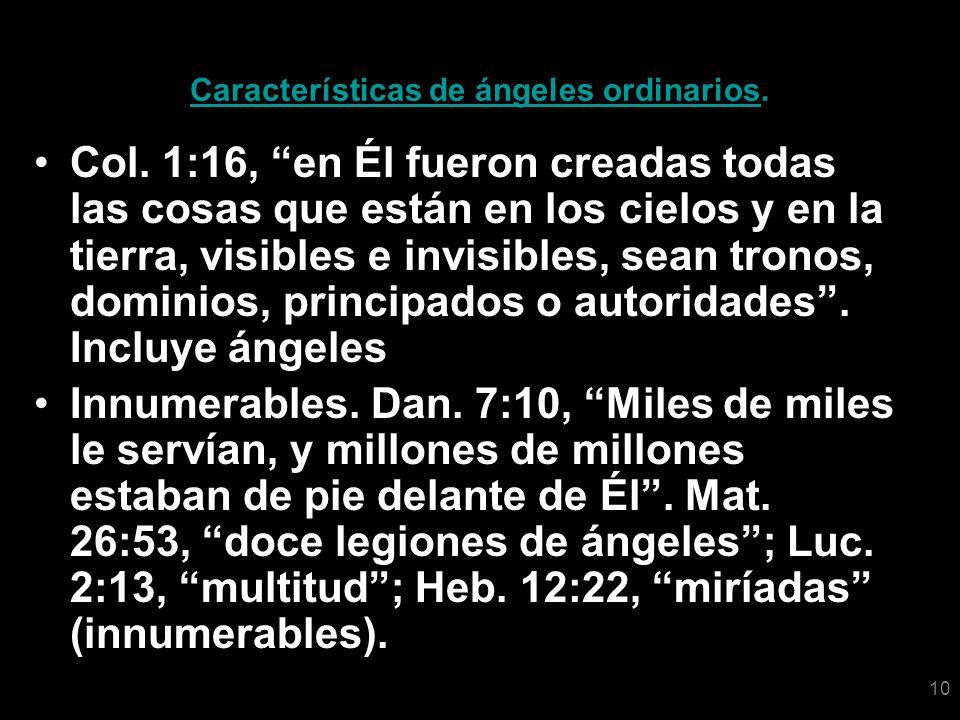 10 Características de ángeles ordinarios. Col. 1:16, en Él fueron creadas todas las cosas que están en los cielos y en la tierra, visibles e invisible
