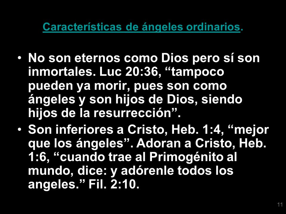 11 Características de ángeles ordinarios. No son eternos como Dios pero sí son inmortales. Luc 20:36, tampoco pueden ya morir, pues son como ángeles y