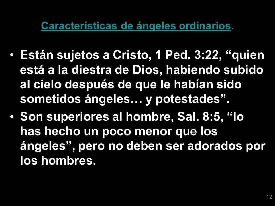 12 Características de ángeles ordinarios. Están sujetos a Cristo, 1 Ped. 3:22, quien está a la diestra de Dios, habiendo subido al cielo después de qu