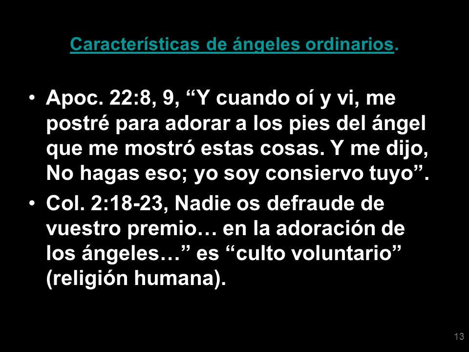 13 Características de ángeles ordinarios. Apoc. 22:8, 9, Y cuando oí y vi, me postré para adorar a los pies del ángel que me mostró estas cosas. Y me