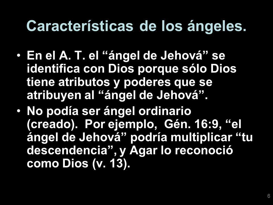 6 Características de los ángeles. En el A. T. el ángel de Jehová se identifica con Dios porque sólo Dios tiene atributos y poderes que se atribuyen al