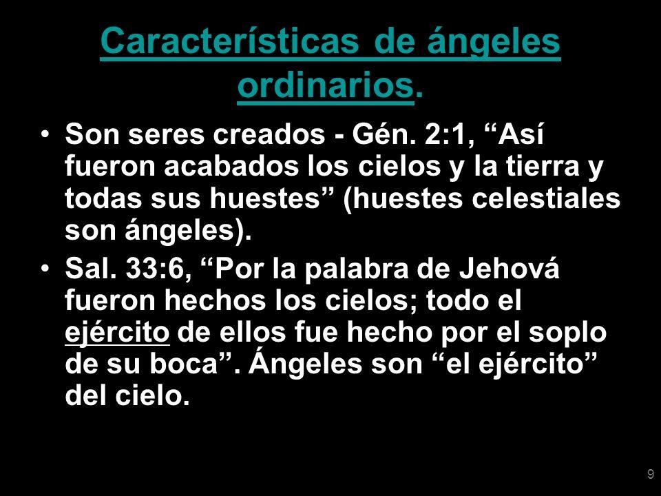9 Características de ángeles ordinarios. Son seres creados - Gén. 2:1, Así fueron acabados los cielos y la tierra y todas sus huestes (huestes celesti