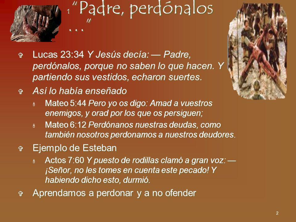 2 1 Padre, perdónalos … Lucas 23:34 Y Jesús decía: Padre, perdónalos, porque no saben lo que hacen. Y partiendo sus vestidos, echaron suertes. Así lo