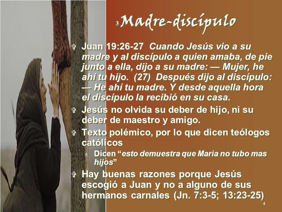 4 3 Madre-discípulo Juan 19:26-27 Cuando Jesús vio a su madre y al discípulo a quien amaba, de pie junto a ella, dijo a su madre: Mujer, he ahí tu hij