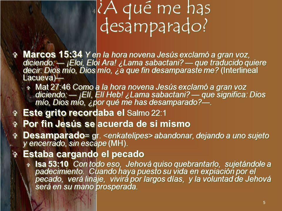 5 4 ¿A qué me has desamparado? Marcos 15:34 Y en la hora novena Jesús exclamó a gran voz, diciendo: ¡Eloi, Eloi Ara! ¿Lama sabactani? que traducido qu