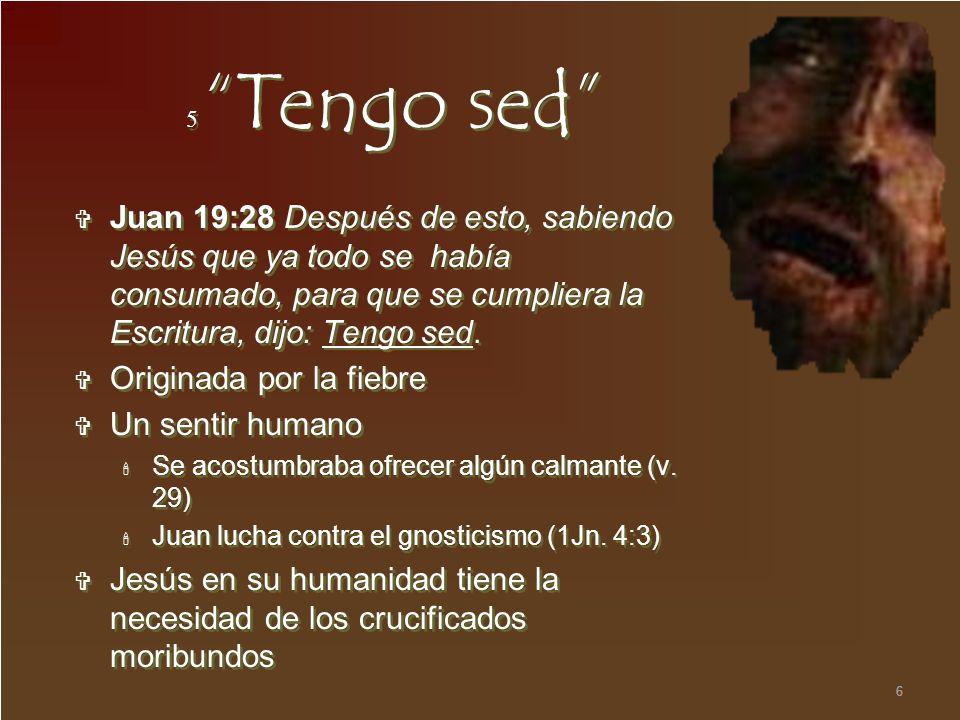 6 5 Tengo sed Juan 19:28 Después de esto, sabiendo Jesús que ya todo se había consumado, para que se cumpliera la Escritura, dijo: Tengo sed. Originad