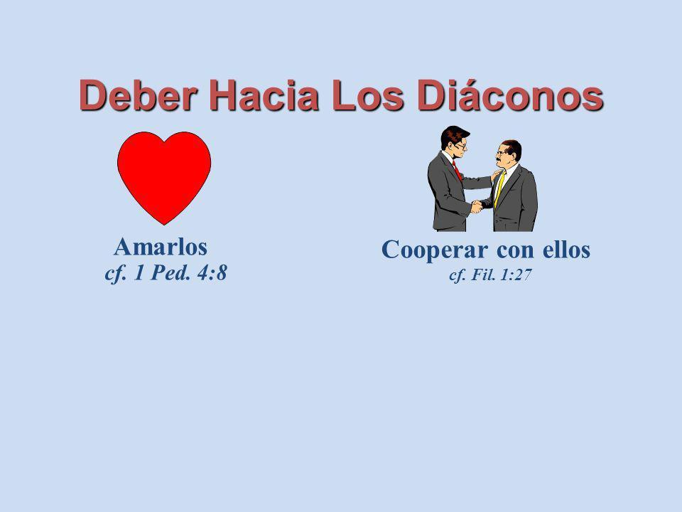 Deber Hacia Los Diáconos Amarlos cf. 1 Ped. 4:8 Cooperar con ellos cf. Fil. 1:27