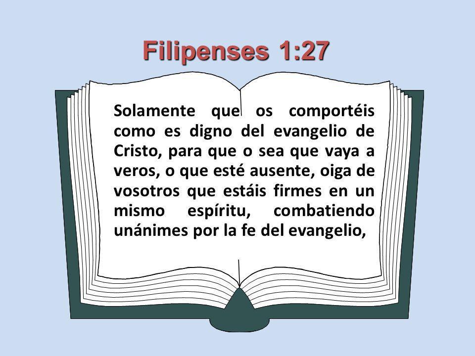 Filipenses 1:27 Solamente que os comportéis como es digno del evangelio de Cristo, para que o sea que vaya a veros, o que esté ausente, oiga de vosotr