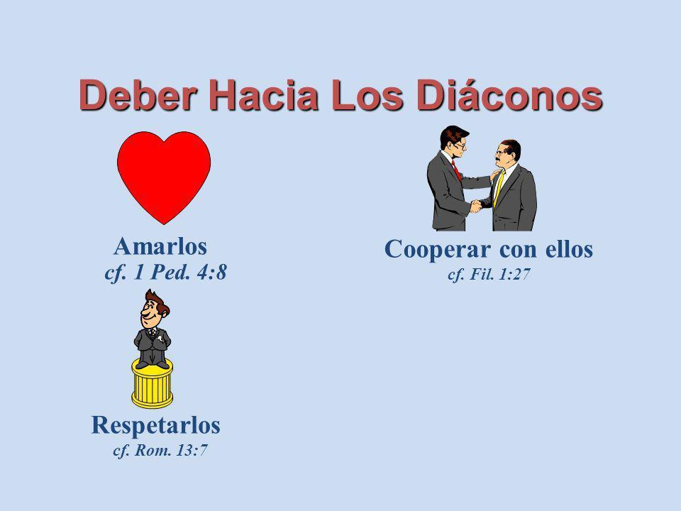 Deber Hacia Los Diáconos Amarlos cf. 1 Ped. 4:8 Respetarlos cf. Rom. 13:7 Cooperar con ellos cf. Fil. 1:27