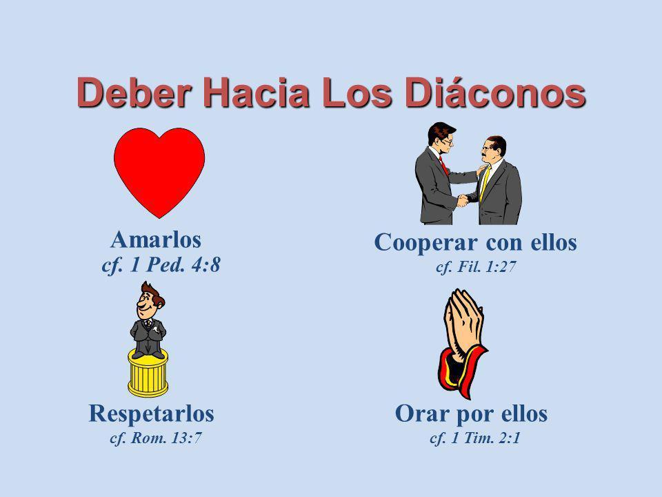 Deber Hacia Los Diáconos Amarlos cf. 1 Ped. 4:8 Respetarlos cf. Rom. 13:7 Cooperar con ellos cf. Fil. 1:27 Orar por ellos cf. 1 Tim. 2:1