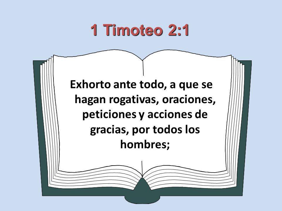 1 Timoteo 2:1 Exhorto ante todo, a que se hagan rogativas, oraciones, peticiones y acciones de gracias, por todos los hombres;