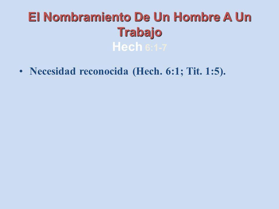 El Nombramiento De Un Hombre A Un Trabajo El Nombramiento De Un Hombre A Un Trabajo Hech 6:1-7 Necesidad reconocida (Hech. 6:1; Tit. 1:5).