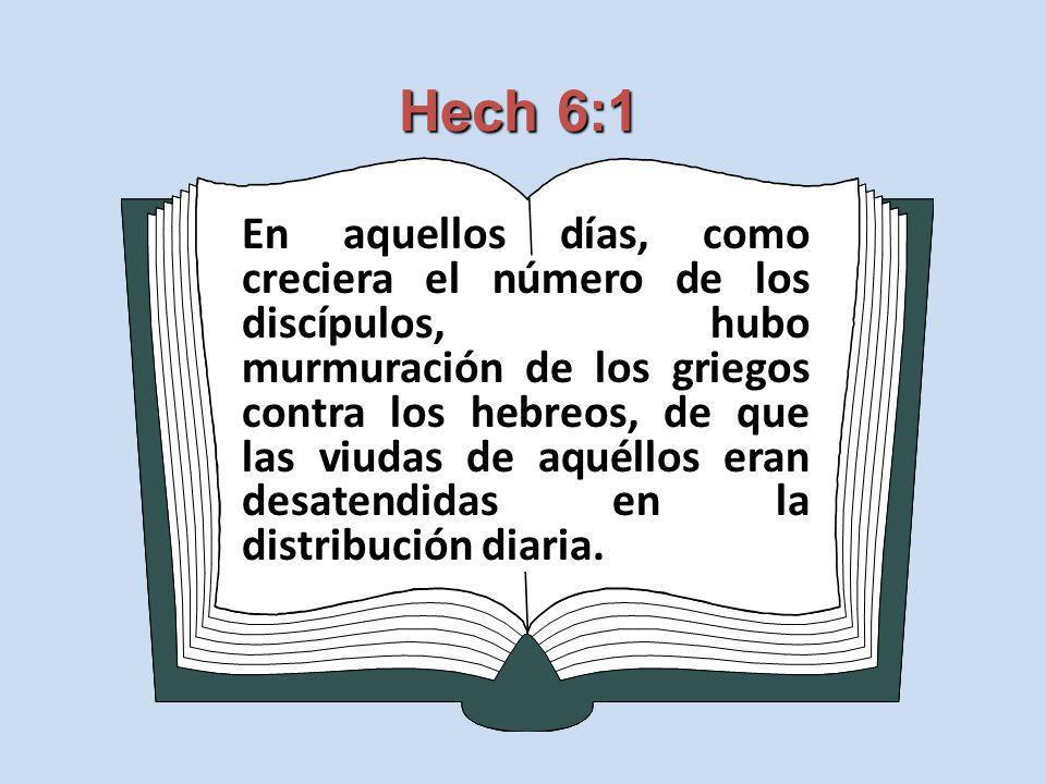 Hech 6:1 En aquellos días, como creciera el número de los discípulos, hubo murmuración de los griegos contra los hebreos, de que las viudas de aquéllo