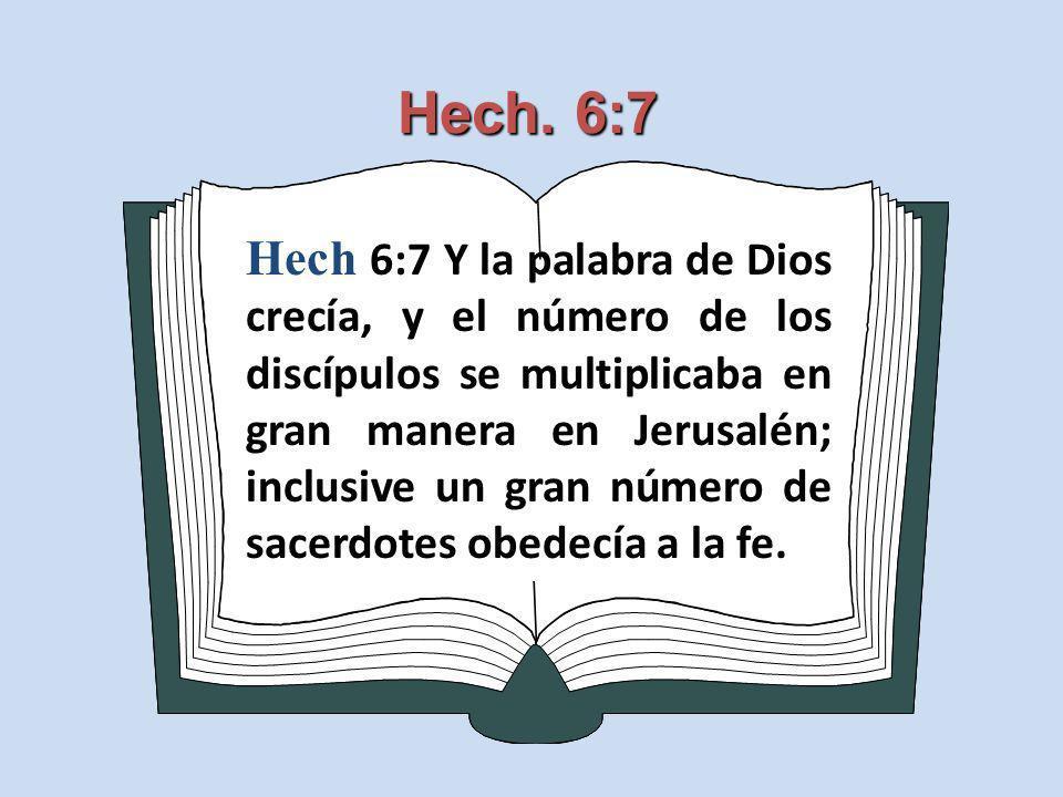 Hech. 6:7 Hech 6:7 Y la palabra de Dios crecía, y el número de los discípulos se multiplicaba en gran manera en Jerusalén; inclusive un gran número de