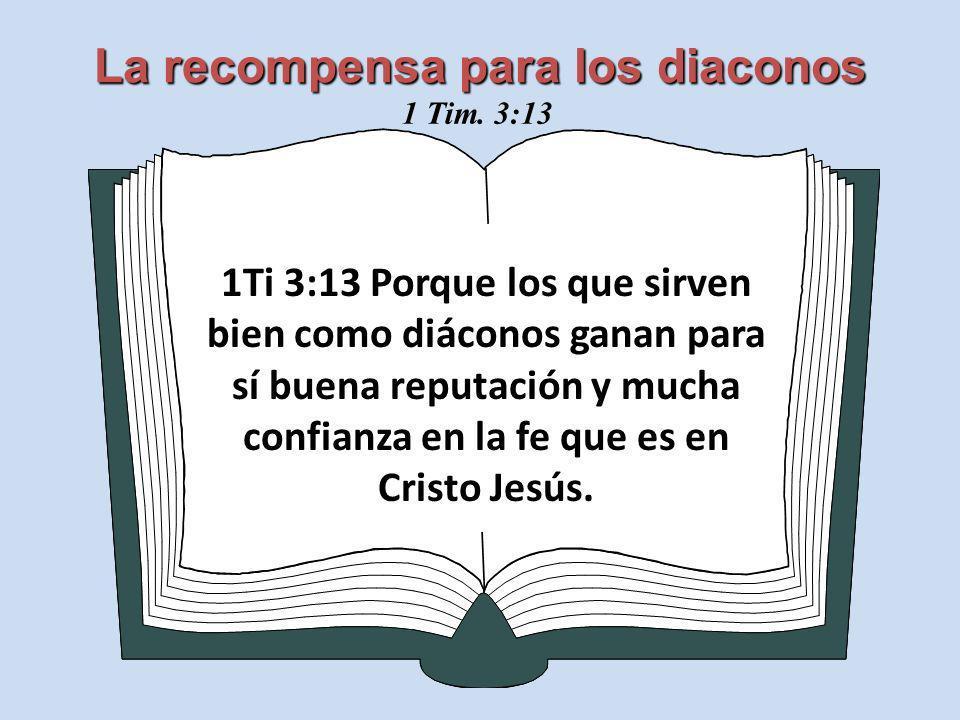 La recompensa para los diaconos 1Ti 3:13 Porque los que sirven bien como diáconos ganan para sí buena reputación y mucha confianza en la fe que es en