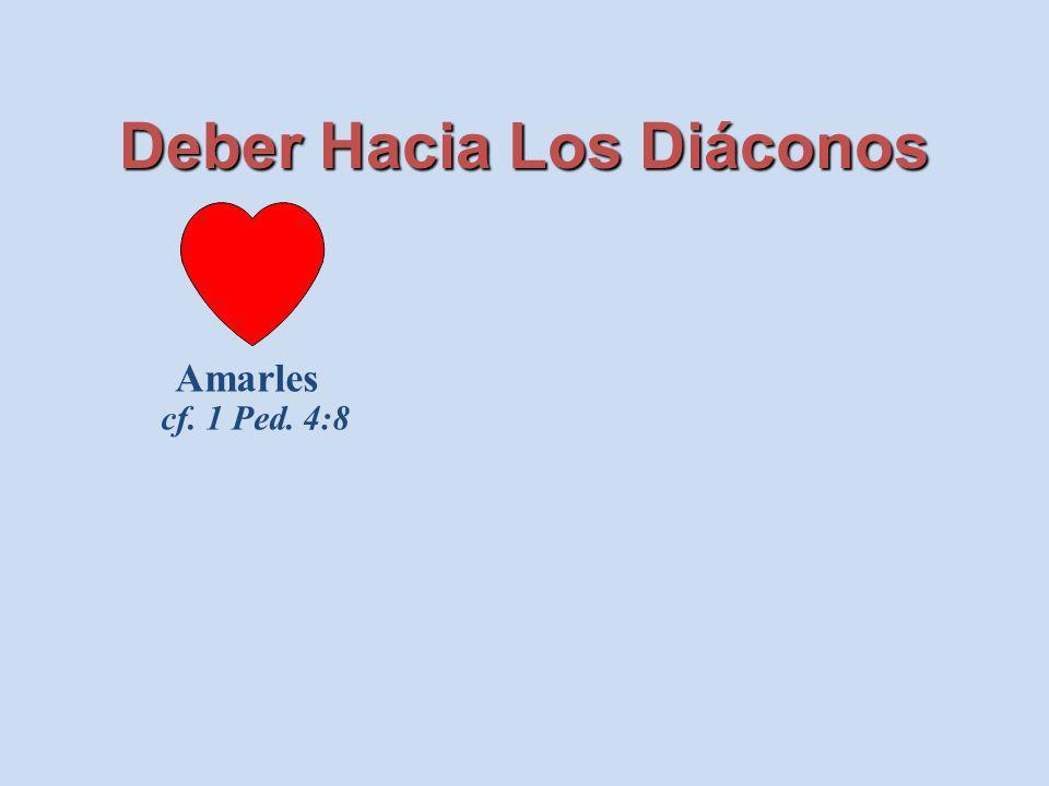 Deber Hacia Los Diáconos Amarles cf. 1 Ped. 4:8