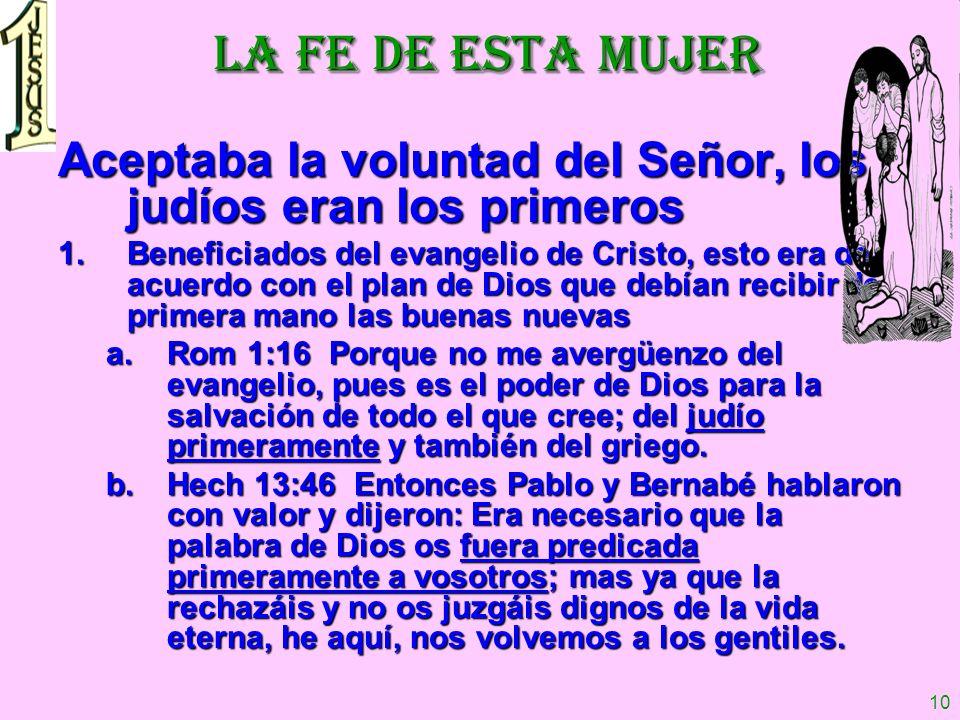 10 LA FE DE ESTA MUJER Aceptaba la voluntad del Señor, los judíos eran los primeros 1.Beneficiados del evangelio de Cristo, esto era de acuerdo con el