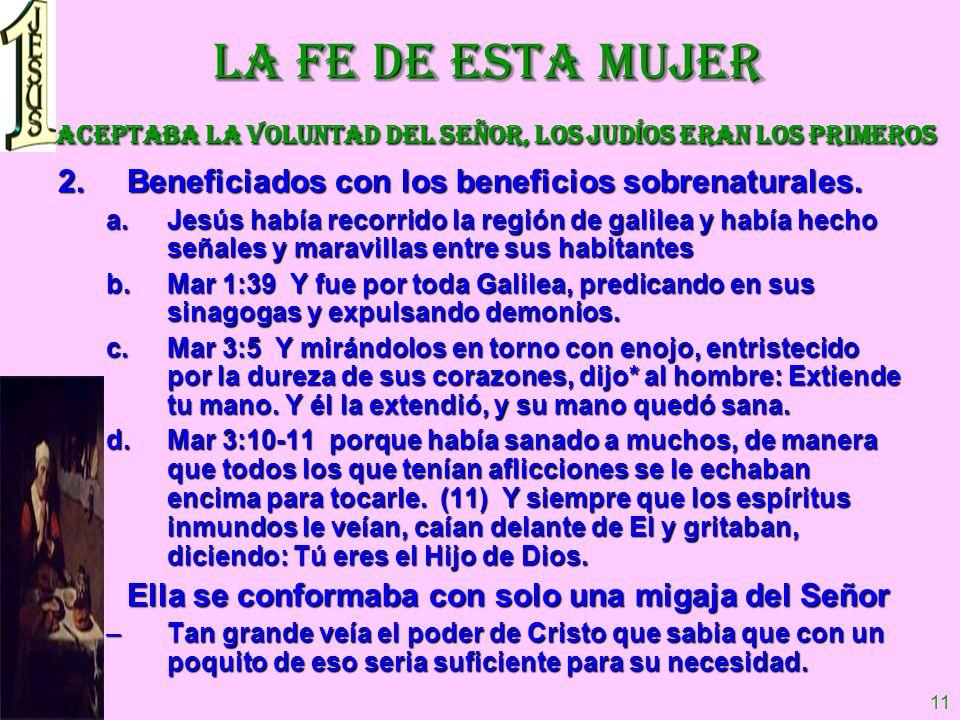 11 LA FE DE ESTA MUJER Aceptaba la voluntad del Señor, los judíos eran los primeros 2.Beneficiados con los beneficios sobrenaturales. a.Jesús había re
