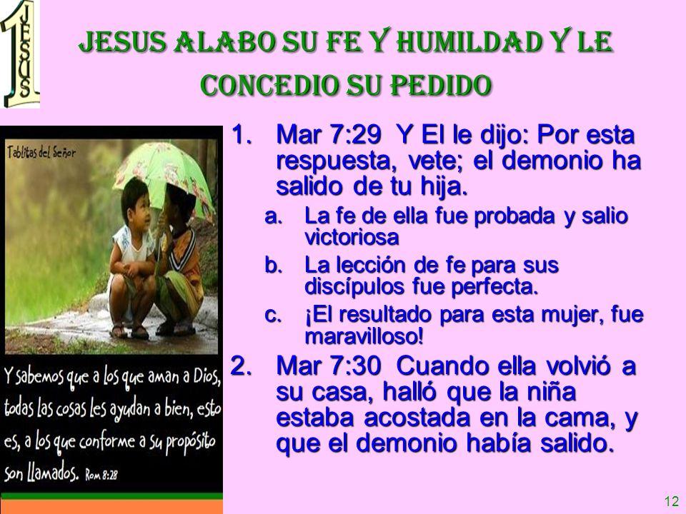 12 JESUS ALABO SU FE Y HUMILDAD Y LE CONCEDIO SU PEDIDO 1.Mar 7:29 Y El le dijo: Por esta respuesta, vete; el demonio ha salido de tu hija. a.La fe de